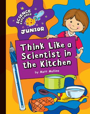 Think Like a Scientist in the Kitchen By Mullins, Matt